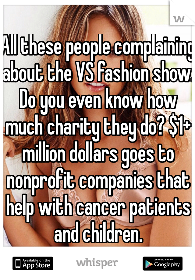 All these people complaining about the VS fashion show. Do you even know how much charity they do? $1+ million dollars goes to nonprofit companies that help with cancer patients and children.