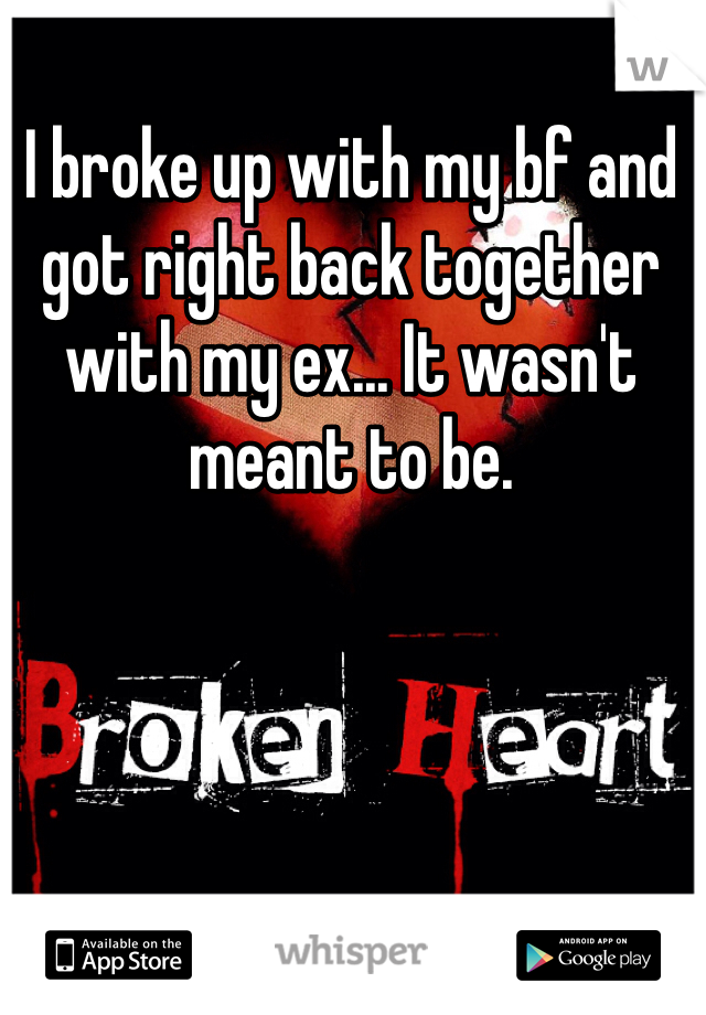 I broke up with my bf and got right back together with my ex... It wasn't meant to be.