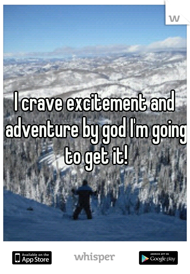I crave excitement and adventure by god I'm going to get it!