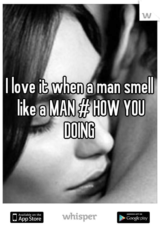 I love it when a man smell like a MAN # HOW YOU DOING