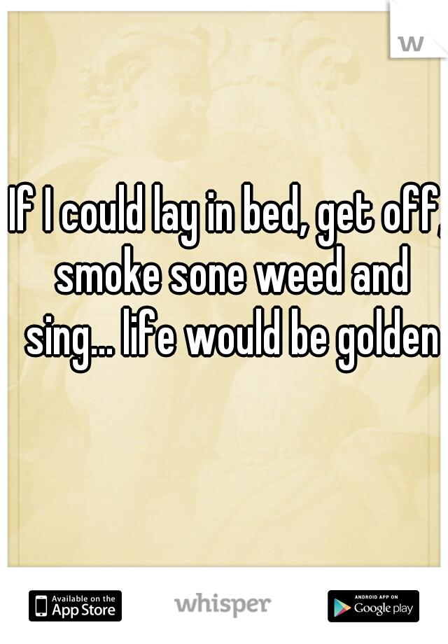 If I could lay in bed, get off, smoke sone weed and sing... life would be golden
