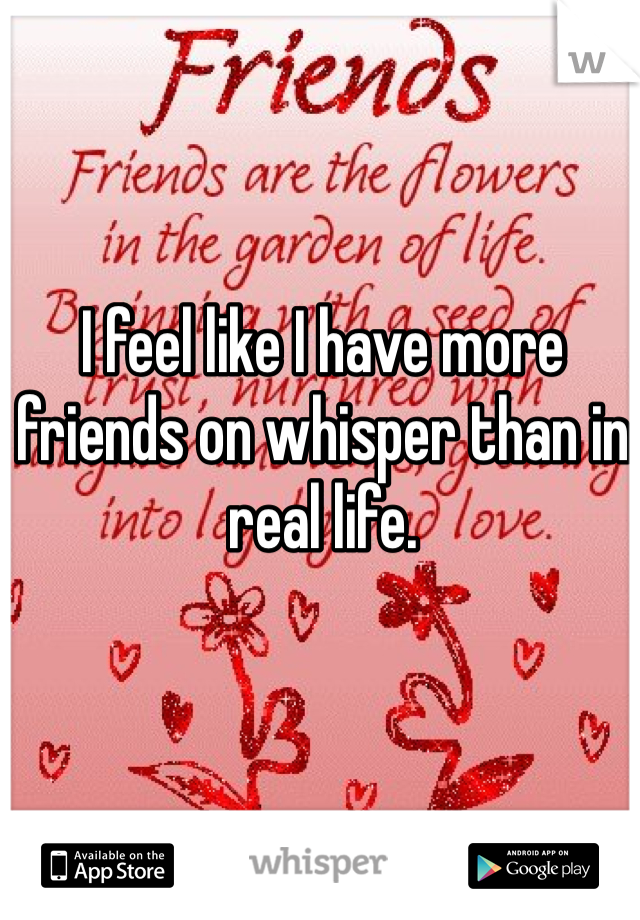 I feel like I have more friends on whisper than in real life.
