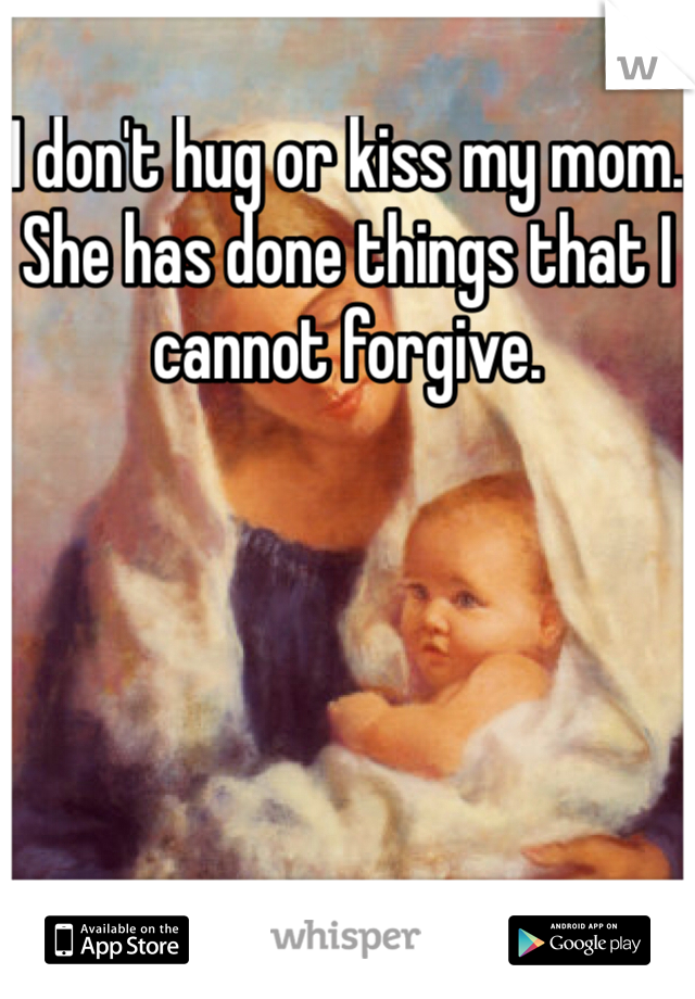 I don't hug or kiss my mom. She has done things that I cannot forgive.
