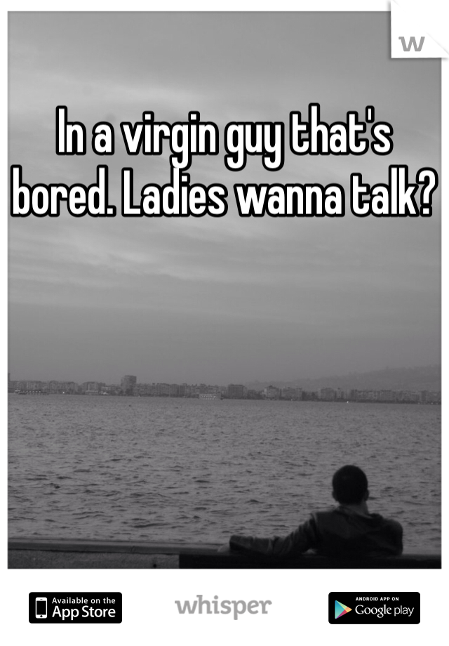 In a virgin guy that's bored. Ladies wanna talk?