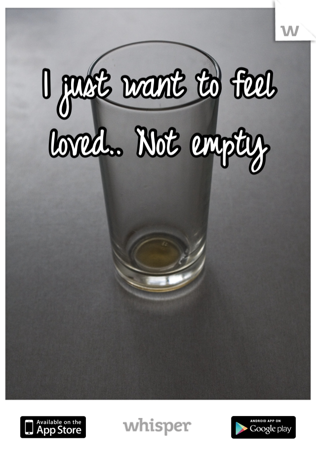I just want to feel loved.. Not empty