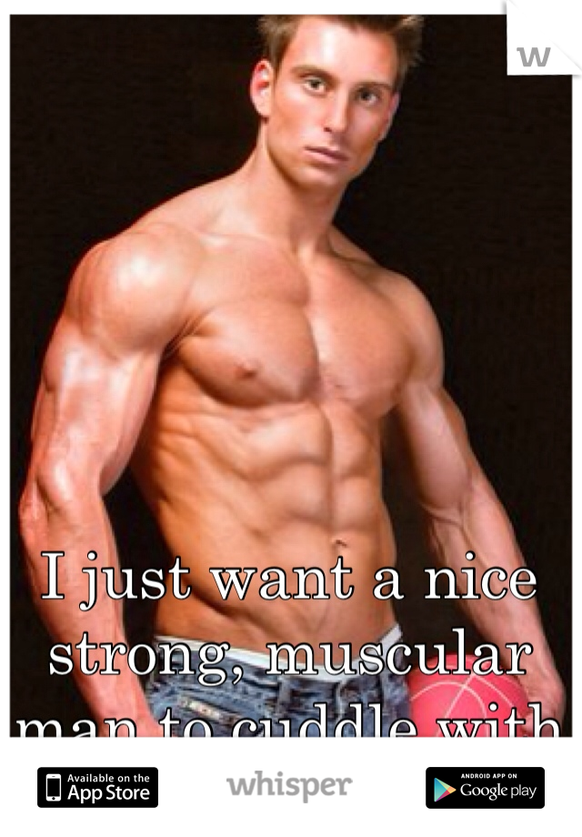 I just want a nice strong, muscular man to cuddle with