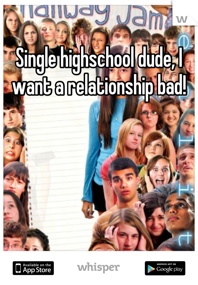 Single highschool dude, I want a relationship bad!