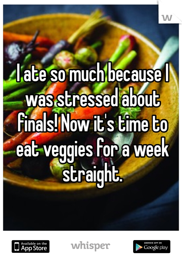 I ate so much because I was stressed about finals! Now it's time to eat veggies for a week straight.