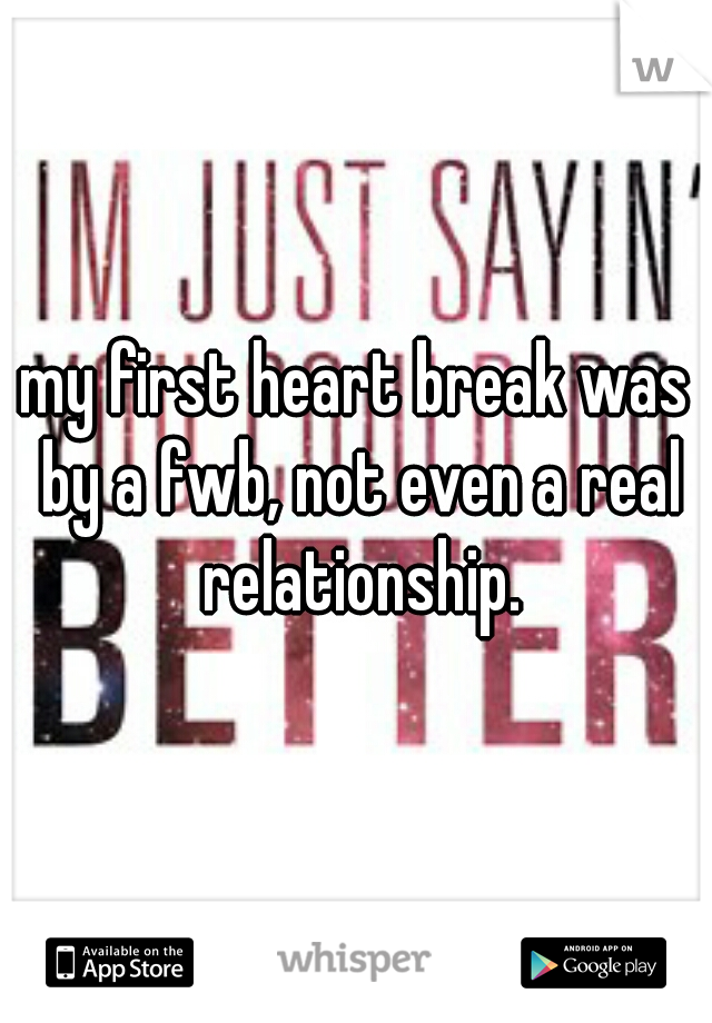 my first heart break was by a fwb, not even a real relationship.