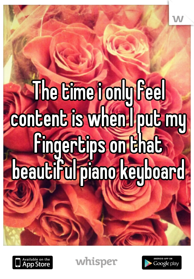 The time i only feel content is when I put my fingertips on that beautiful piano keyboard