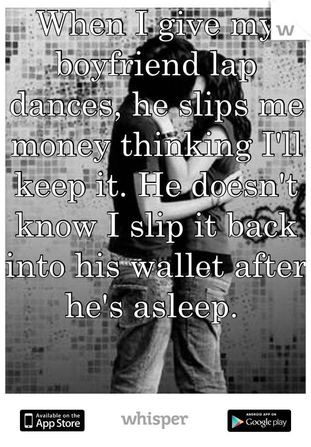 When I give my boyfriend lap dances, he slips me money thinking I'll keep it. He doesn't know I slip it back into his wallet after he's asleep.
