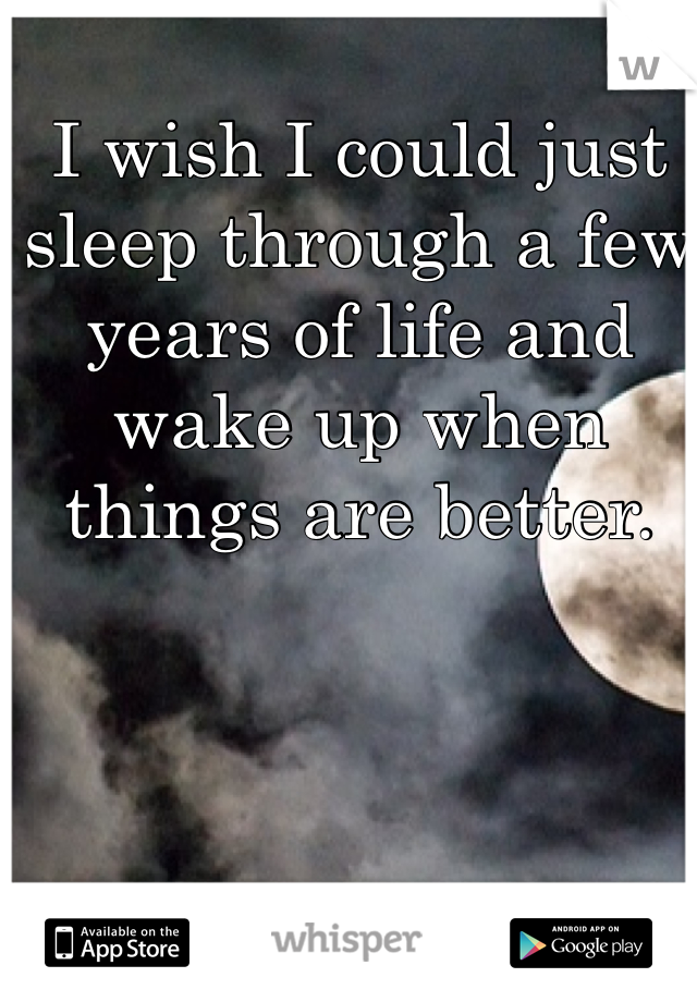 I wish I could just sleep through a few years of life and wake up when things are better.