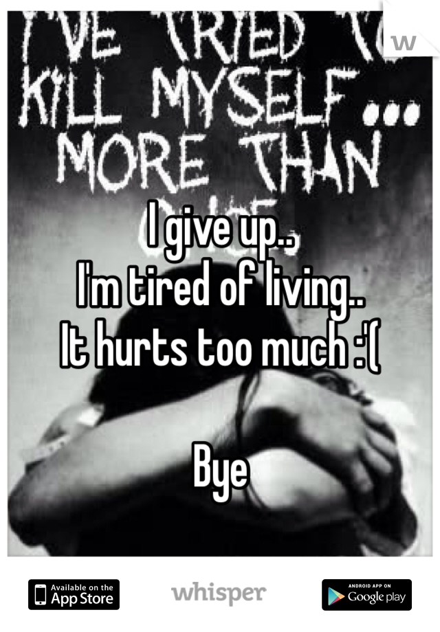I give up.. I'm tired of living.. It hurts too much :'(  Bye