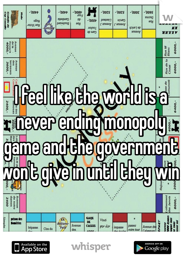 I feel like the world is a never ending monopoly game and the government won't give in until they win.