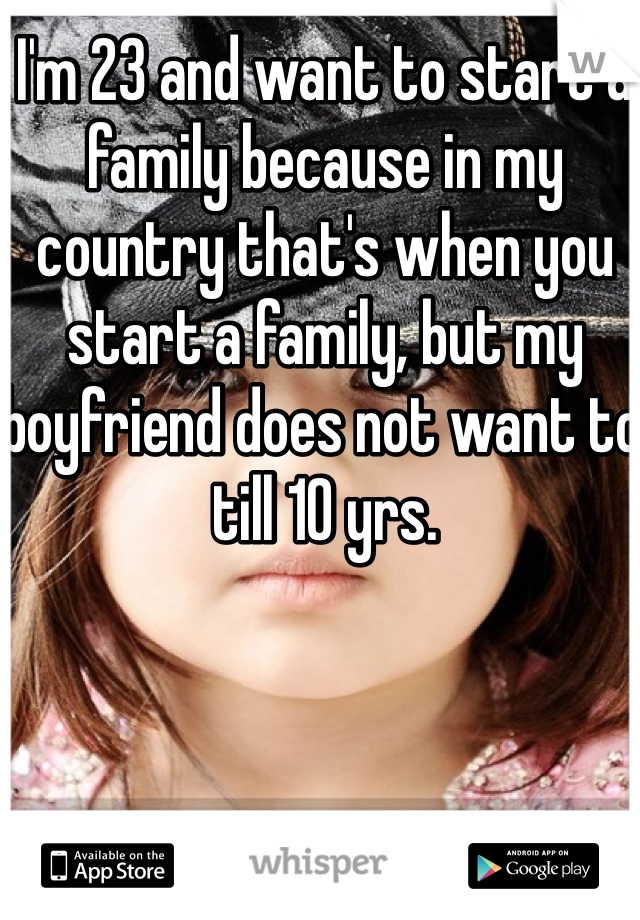I'm 23 and want to start a family because in my country that's when you start a family, but my boyfriend does not want to till 10 yrs.