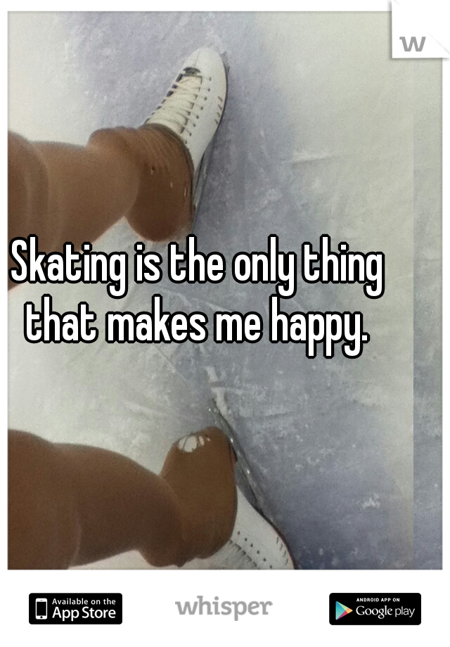 Skating is the only thing that makes me happy.