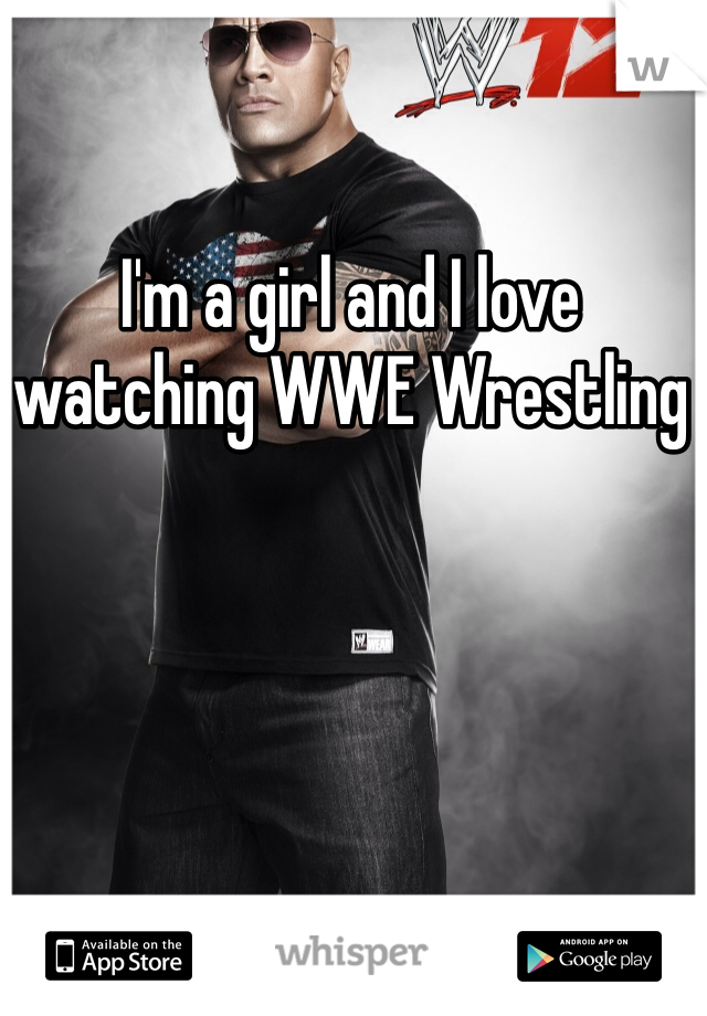 I'm a girl and I love watching WWE Wrestling
