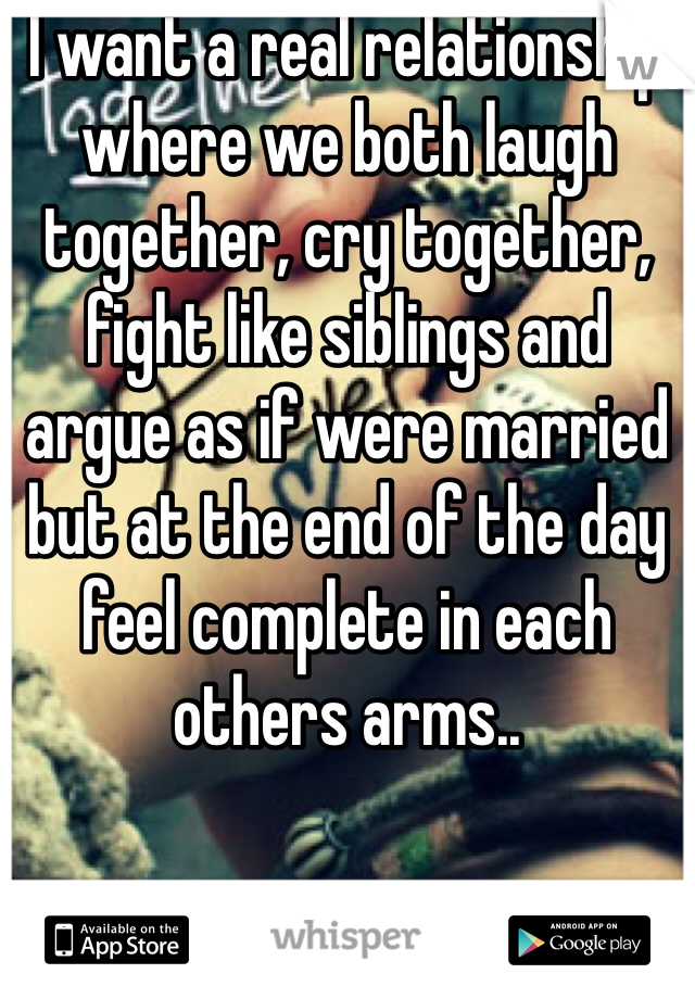 I want a real relationship where we both laugh together, cry together, fight like siblings and argue as if were married but at the end of the day feel complete in each others arms..