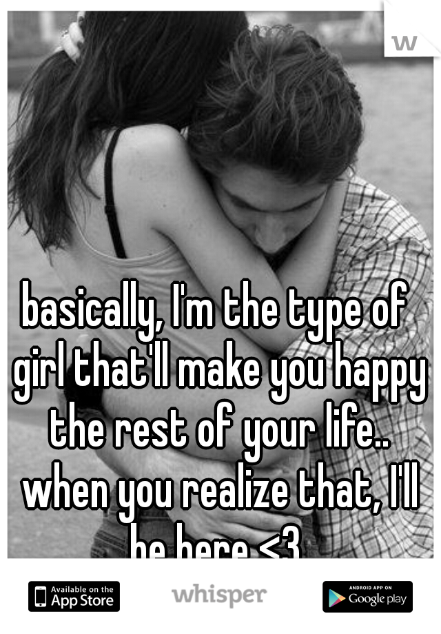 basically, I'm the type of girl that'll make you happy the rest of your life.. when you realize that, I'll be here <3