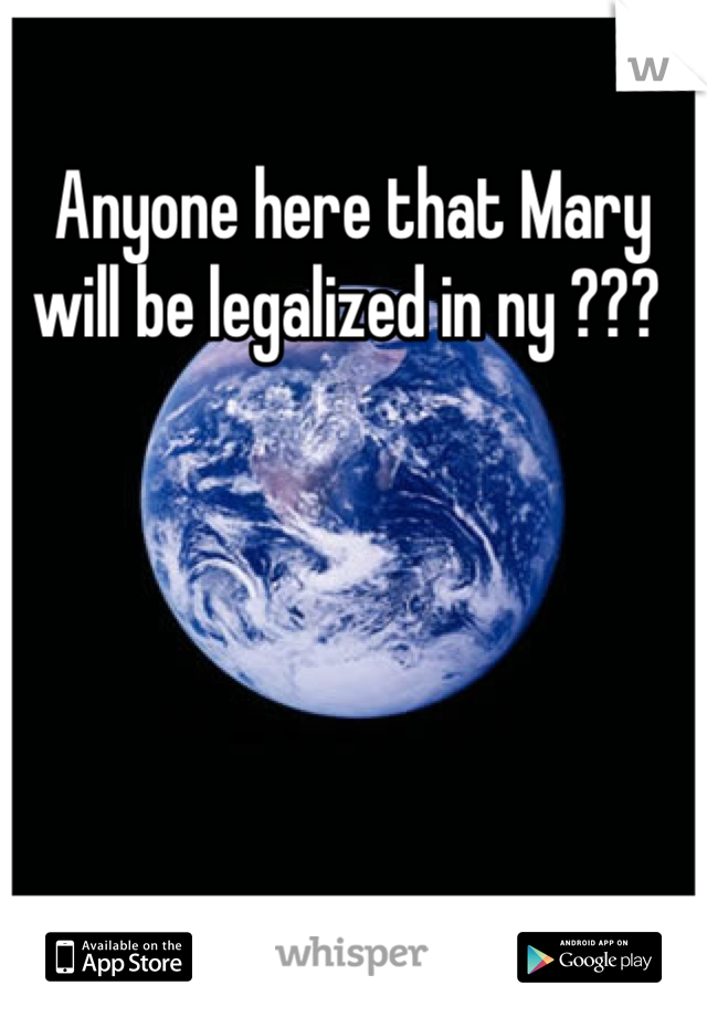 Anyone here that Mary will be legalized in ny ???