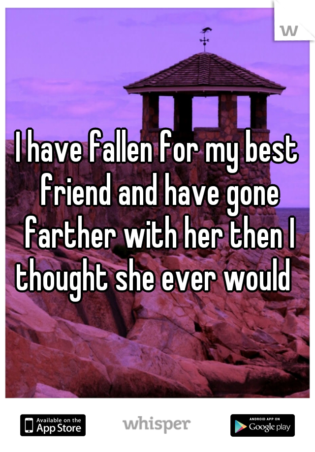 I have fallen for my best friend and have gone farther with her then I thought she ever would