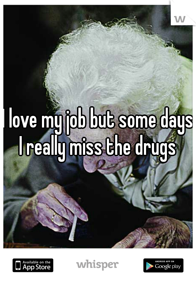 I love my job but some days I really miss the drugs