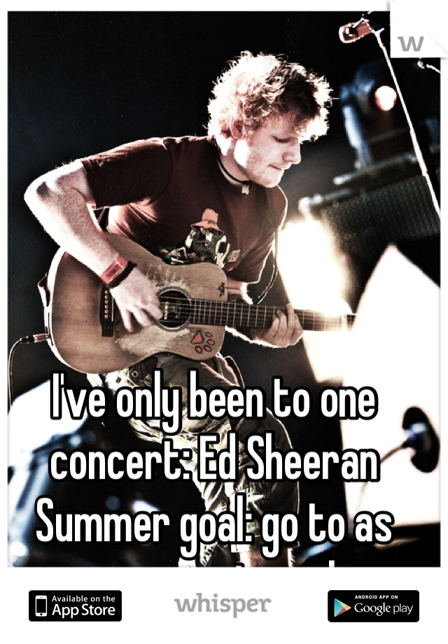 I've only been to one concert: Ed Sheeran Summer goal: go to as many concerts as I can