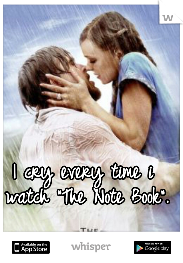 """I cry every time i watch """"The Note Book""""."""