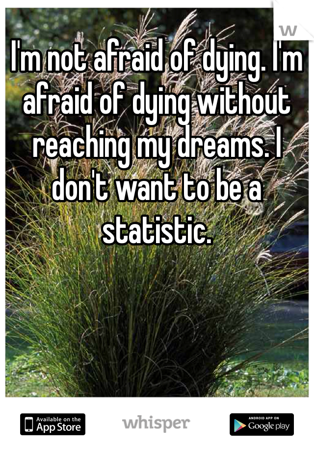 I'm not afraid of dying. I'm afraid of dying without reaching my dreams. I don't want to be a statistic.