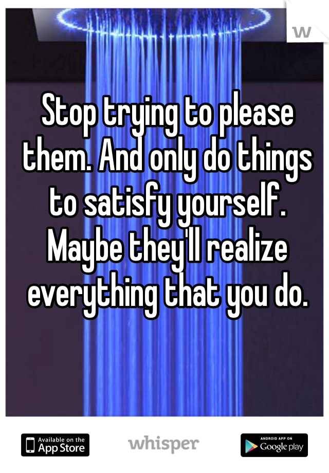 Stop trying to please them. And only do things to satisfy yourself.  Maybe they'll realize everything that you do.