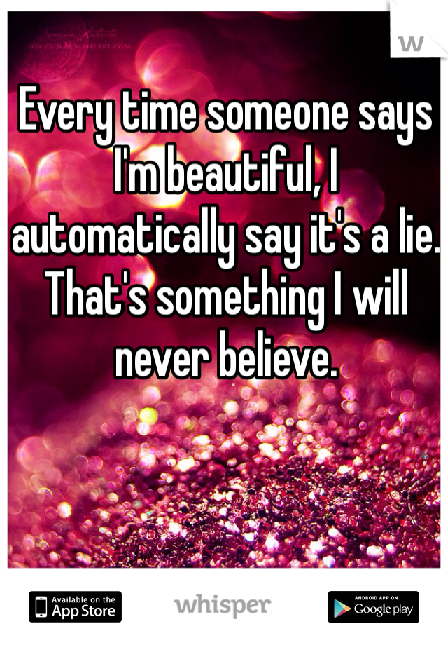 Every time someone says I'm beautiful, I automatically say it's a lie. That's something I will never believe.