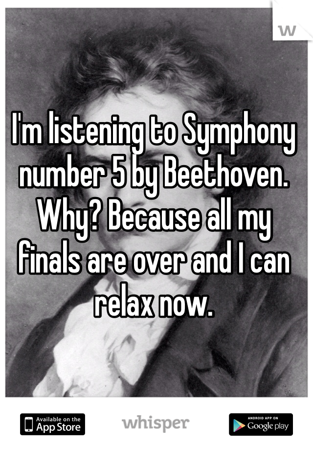 I'm listening to Symphony number 5 by Beethoven. Why? Because all my finals are over and I can relax now.
