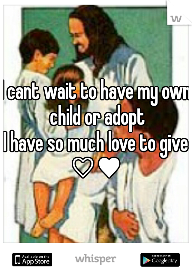 I cant wait to have my own child or adopt I have so much love to give ♡♥