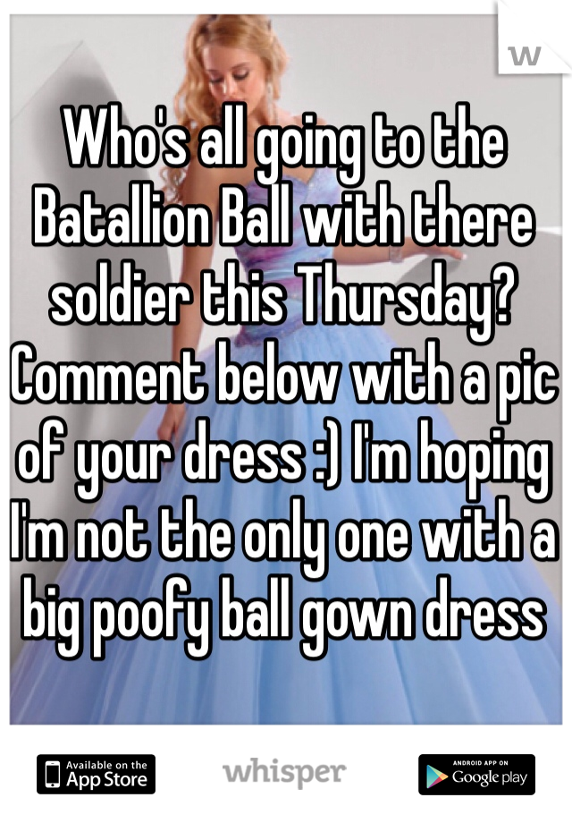 Who's all going to the Batallion Ball with there soldier this Thursday? Comment below with a pic of your dress :) I'm hoping I'm not the only one with a big poofy ball gown dress