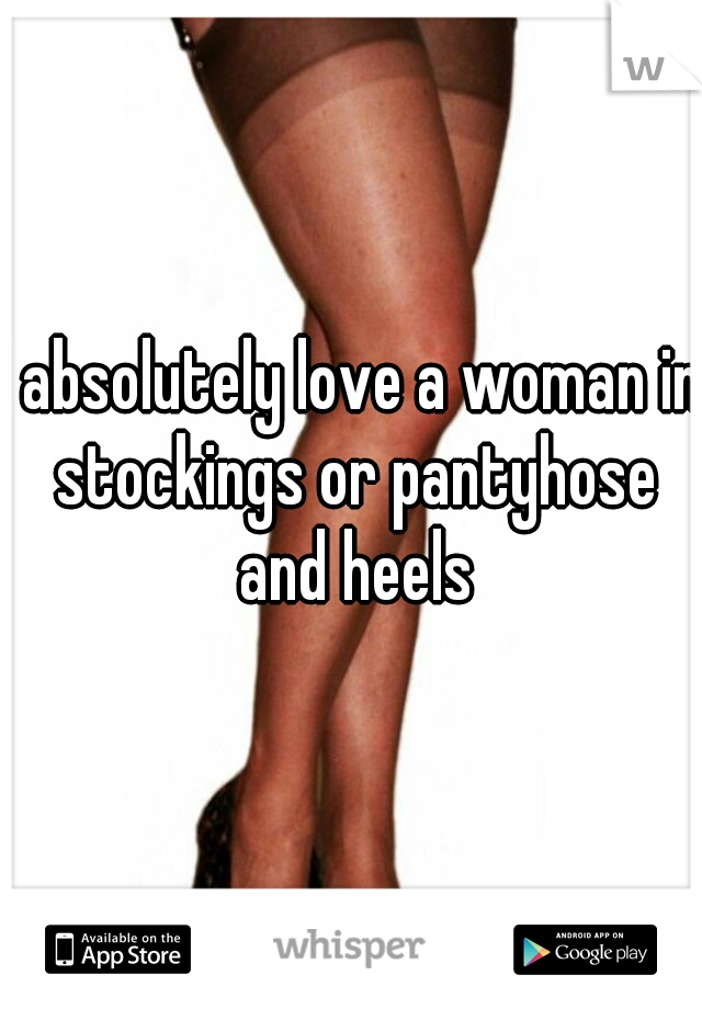 I absolutely love a woman in stockings or pantyhose and heels