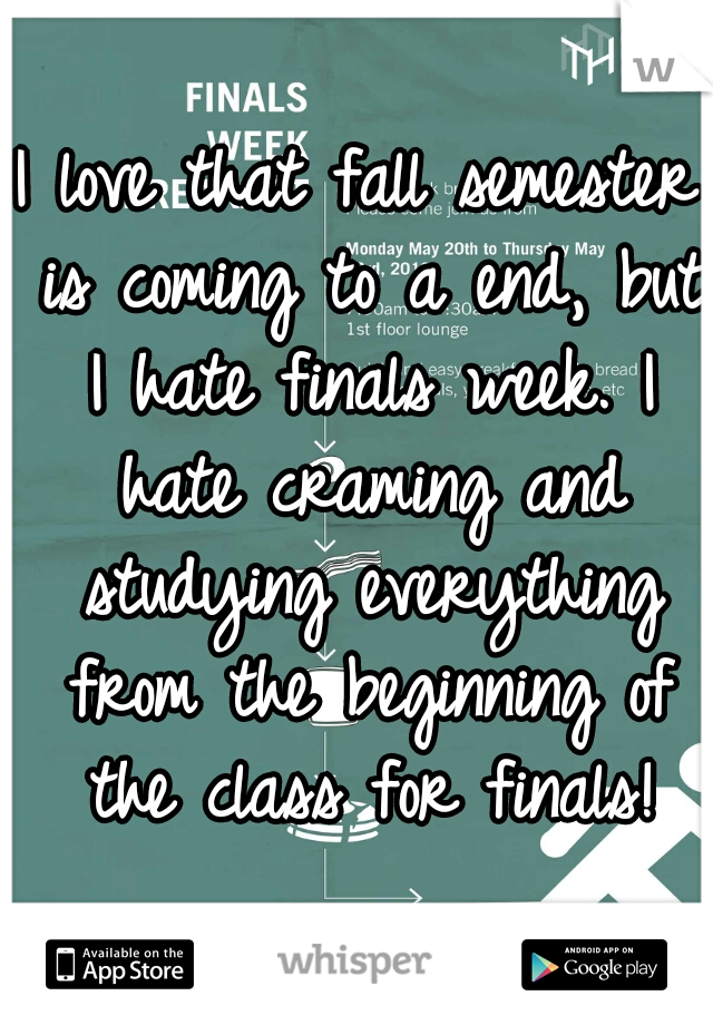 I love that fall semester is coming to a end, but I hate finals week. I hate craming and studying everything from the beginning of the class for finals!