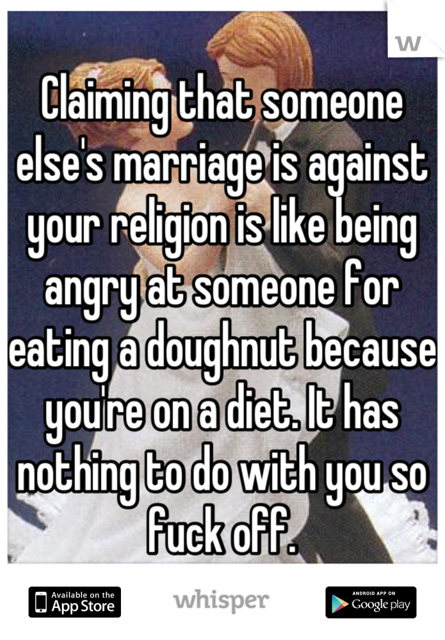 Claiming that someone else's marriage is against your religion is like being angry at someone for eating a doughnut because you're on a diet. It has nothing to do with you so fuck off.