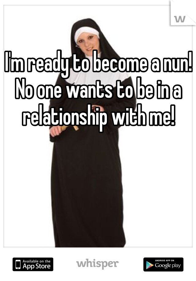 I'm ready to become a nun! No one wants to be in a relationship with me!