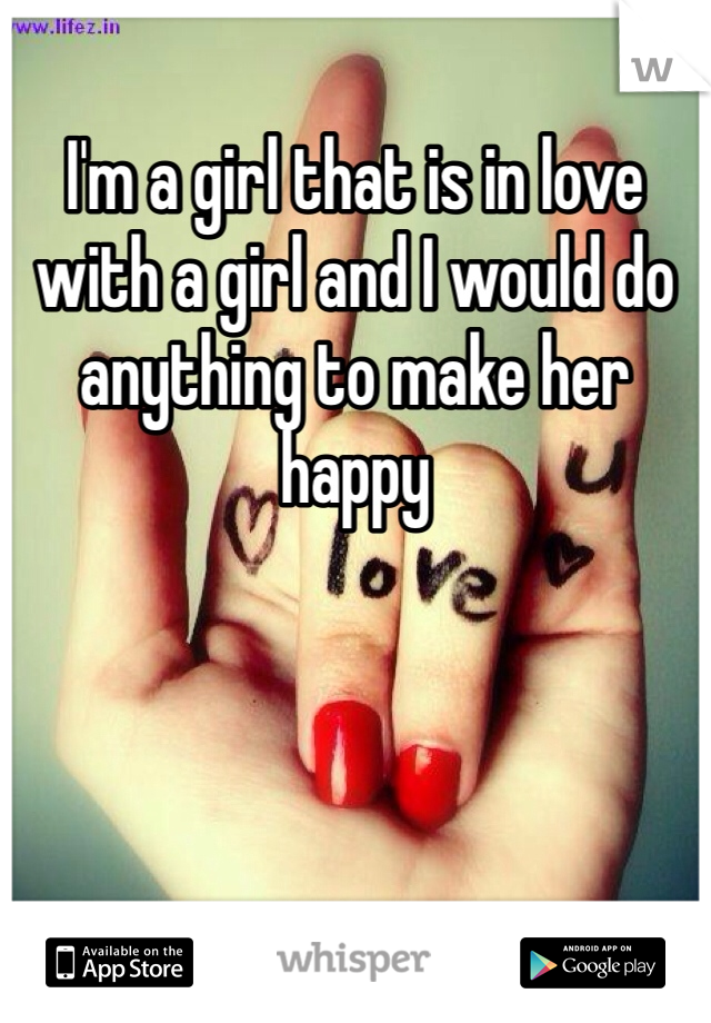 I'm a girl that is in love with a girl and I would do anything to make her happy
