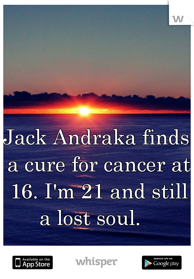 Jack Andraka finds a cure for cancer at 16. I'm 21 and still a lost soul.