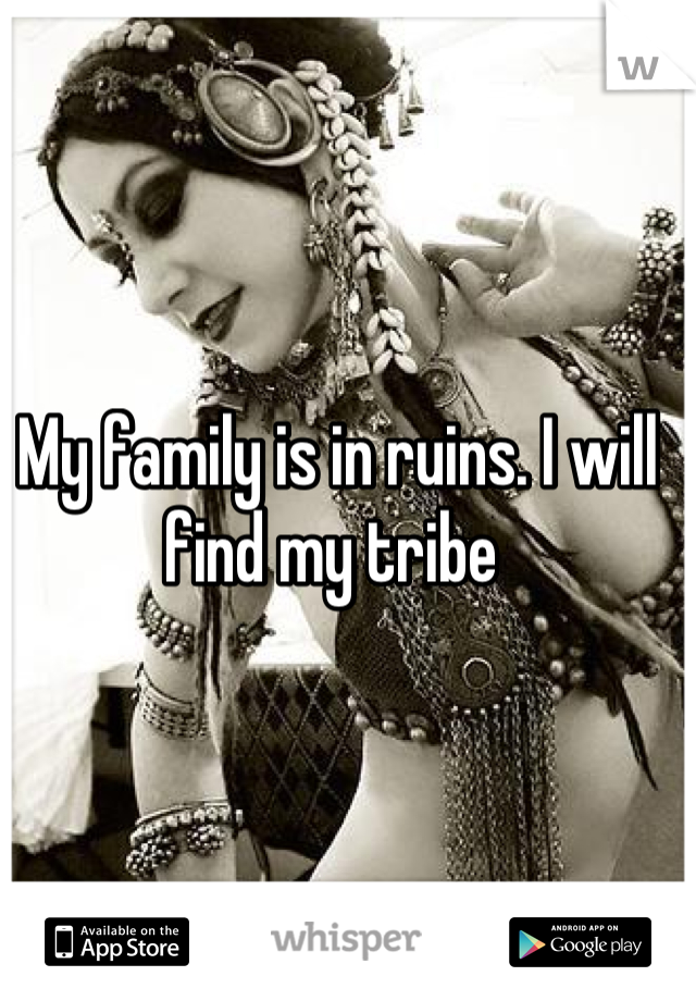 My family is in ruins. I will find my tribe