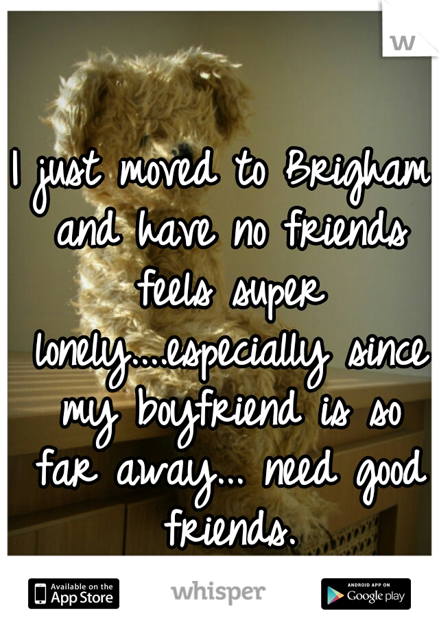 I just moved to Brigham and have no friends feels super lonely....especially since my boyfriend is so far away... need good friends.