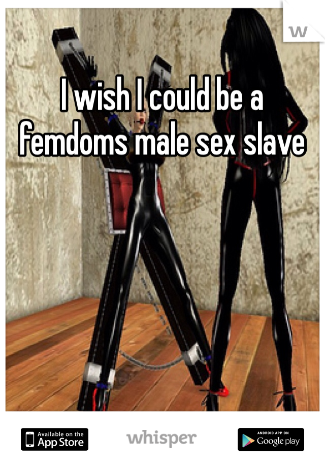 I wish I could be a femdoms male sex slave