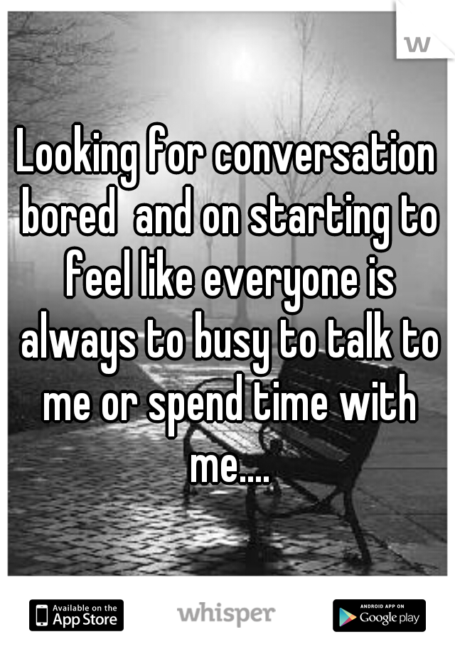 Looking for conversation bored  and on starting to feel like everyone is always to busy to talk to me or spend time with me....