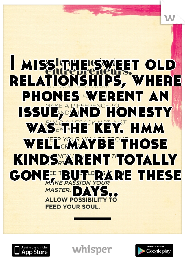 I miss the sweet old relationships, where phones werent an issue, and honesty was the key. hmm well maybe those kinds arent totally gone, but rare these days..