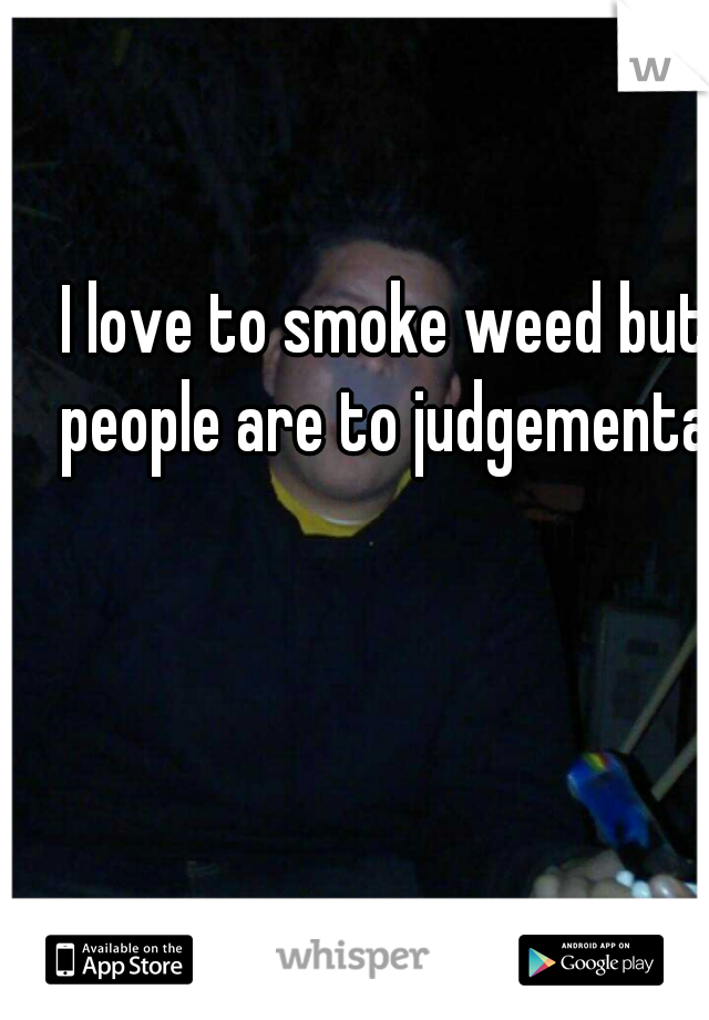 I love to smoke weed but people are to judgemental