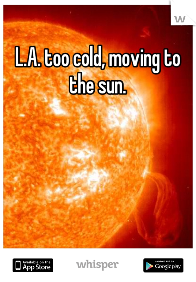 L.A. too cold, moving to the sun.