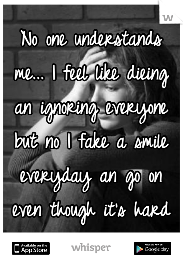 No one understands me... I feel like dieing an ignoring everyone but no I fake a smile everyday an go on even though it's hard