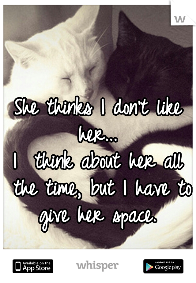 She thinks I don't like her...  I  think about her all the time, but I have to give her space.