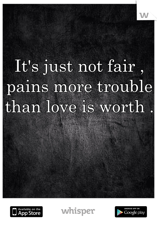 It's just not fair , pains more trouble than love is worth .